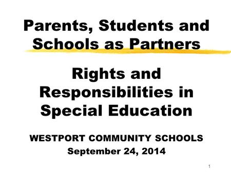 1 Parents, Students and Schools as Partners Rights and Responsibilities in Special Education WESTPORT COMMUNITY SCHOOLS September 24, 2014.