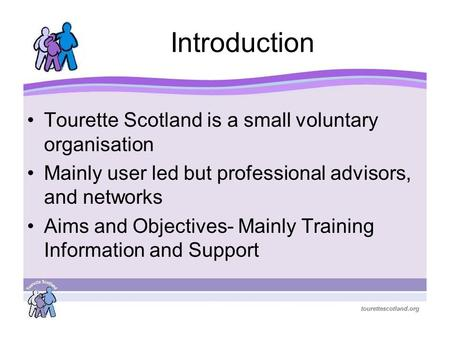 Introduction Tourette Scotland is a small voluntary organisation Mainly user led but professional advisors, and networks Aims and Objectives- Mainly Training.