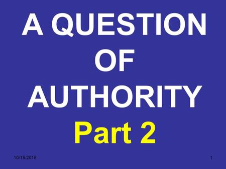 10/15/20151 A QUESTION OF AUTHORITY Part 2. 10/15/20152 1) THE AUTHORITY OF THE BIBLE A. God is the primary (ultimate or supreme) authority. 1. Authority