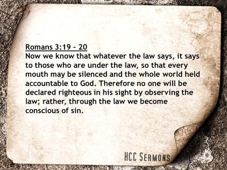 Romans 3:19 – 20 Now we know that whatever the law says, it says to those who are under the law, so that every mouth may be silenced and the whole world.