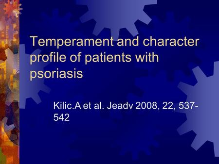 Temperament and character profile of patients with psoriasis Kilic.A et al. Jeadv 2008, 22, 537- 542.