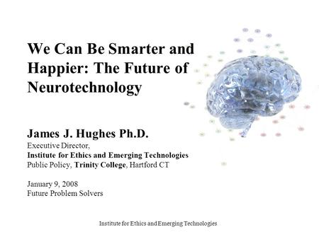 Institute for Ethics and Emerging Technologies We Can Be Smarter and Happier: The Future of Neurotechnology James J. Hughes Ph.D. Executive Director, Institute.