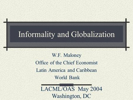 Informality and Globalization W.F. Maloney Office of the Chief Economist Latin America and Caribbean World Bank LACML/OAS May 2004 Washington, DC.