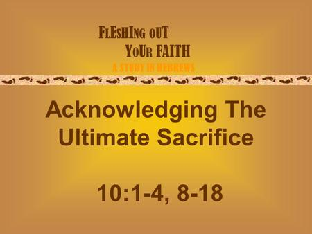 F L E S H I NG O U T Y O U R FAITH A STUDY IN HEBREWS Acknowledging The Ultimate Sacrifice 10:1-4, 8-18.