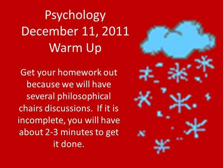 Psychology December 11, 2011 Warm Up Get your homework out because we will have several philosophical chairs discussions. If it is incomplete, you will.