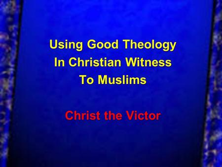 Using Good Theology In Christian Witness To Muslims Christ the Victor.