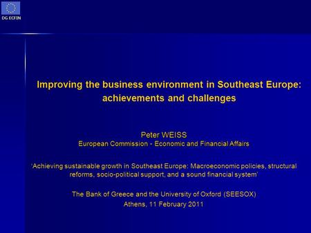 DG ECFIN Improving the business environment in Southeast Europe: achievements and challenges Peter WEISS European Commission - Economic and Financial Affairs.