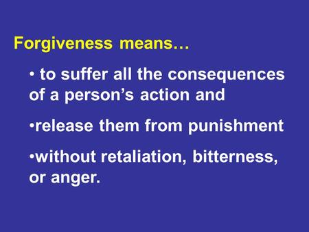 Forgiveness means… to suffer all the consequences of a person's action and release them from punishment without retaliation, bitterness, or anger.