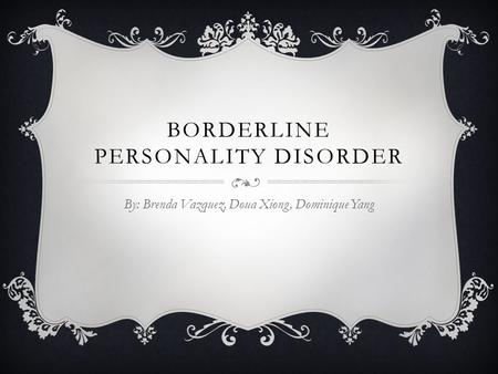 BORDERLINE PERSONALITY DISORDER By: Brenda Vazquez, Doua Xiong, Dominique Yang.