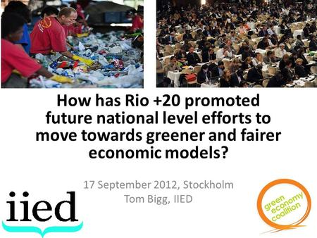 How has Rio +20 promoted future national level efforts to move towards greener and fairer economic models? 17 September 2012, Stockholm Tom Bigg, IIED.