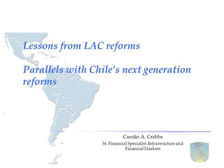 Lessons from LAC reforms Parallels with Chile's next generation reforms Carolin A. Crabbe Sr. Financial Specialist, Infrastructure and Financial Markets.