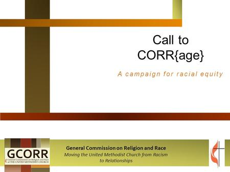 Call to CORR{age} A campaign for racial equity General Commission on Religion and Race Moving the United Methodist Church from Racism to Relationships.