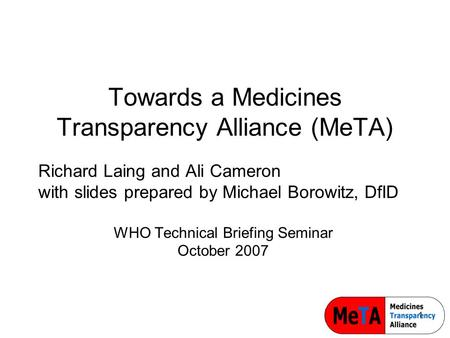 1 Towards a Medicines Transparency Alliance (MeTA) Richard Laing and Ali Cameron with slides prepared by Michael Borowitz, DfID WHO Technical Briefing.
