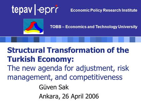 Structural Transformation of the Turkish Economy: The new agenda for adjustment, risk management, and competitiveness Güven Sak Ankara, 26 April 2006 Economic.