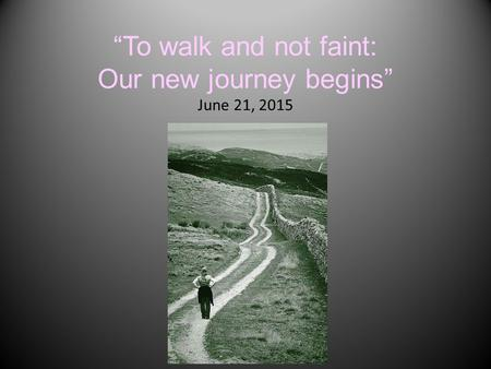 """To walk and not faint: Our new journey begins"" June 21, 2015."