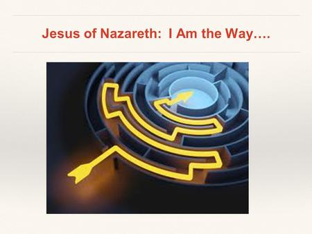 "Jesus of Nazareth: I Am the Way….. ""The Way"" ❖ Acts 9:2 ❖ Acts 18:25-26 ❖ Acts 19:9 ❖ Acts 22:4 ❖ Acts 24:14, 22 ❖ Christianity is not a ❖ religion, it."