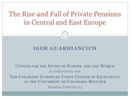 The Rise and Fall of Private Pensions in Central and East Europe IGOR GUARDIANCICH C ENTER FOR THE S TUDY OF E UROPE AND THE W ORLD in collaboration with.