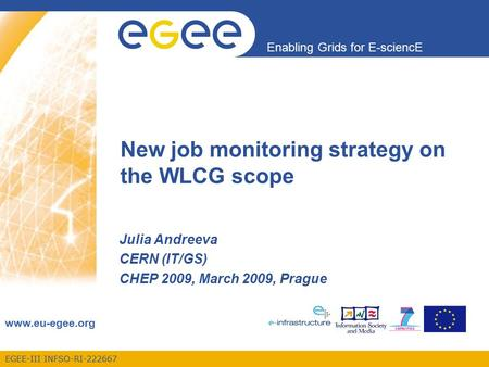 EGEE-III INFSO-RI-222667 Enabling Grids for E-sciencE www.eu-egee.org Julia Andreeva CERN (IT/GS) CHEP 2009, March 2009, Prague New job monitoring strategy.