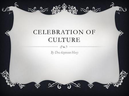 CELEBRATION OF CULTURE By DeeAzanaae Huey. INTRODUCTION  Culture is the systems of knowledge shared by a relatively large group of people. There are.