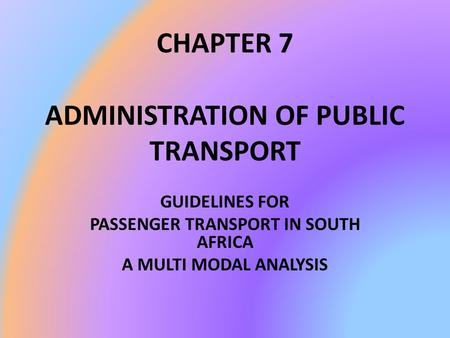 CHAPTER 7 ADMINISTRATION OF PUBLIC TRANSPORT GUIDELINES FOR PASSENGER TRANSPORT IN SOUTH AFRICA A MULTI MODAL ANALYSIS.