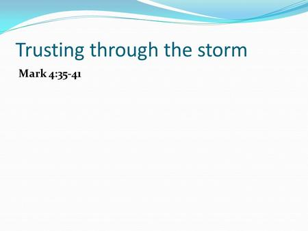 Trusting through the storm Mark 4:35-41. Trusting through the storm Jesus leads us into storms for a purpose.