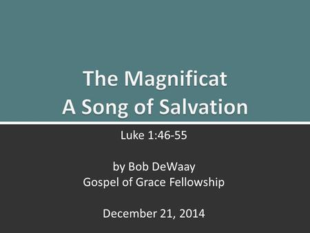 The Magnificat : Luke 1:46-55 Luke 1:46-55 by Bob DeWaay Gospel of Grace Fellowship December 21, 2014.