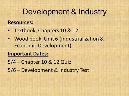 Development & Industry Resources: Textbook, Chapters 10 & 12 Wood book, Unit 6 (Industrialization & Economic Development) Important Dates: 5/4 – Chapter.