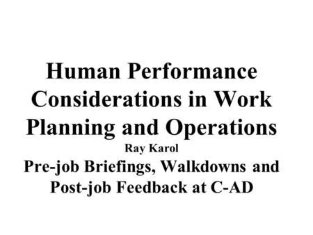 Human Performance Considerations in Work Planning and Operations Ray Karol Pre-job Briefings, Walkdowns and Post-job Feedback at C-AD.