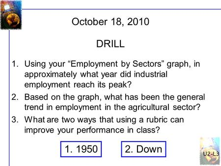 "October 18, 2010 U2-L3 DRILL 1.Using your ""Employment by Sectors"" graph, in approximately what year did industrial employment reach its peak? 2.Based on."
