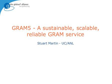 GRAM5 - A sustainable, scalable, reliable GRAM service Stuart Martin - UC/ANL.
