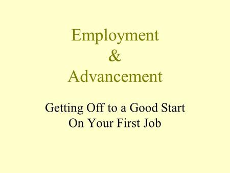 Employment & Advancement Getting Off to a Good Start On Your First Job.