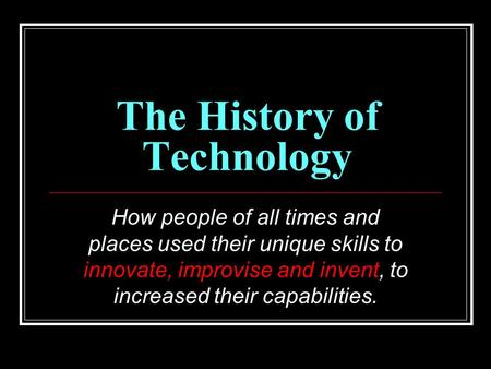 The History of Technology How people of all times and places used their unique skills to innovate, improvise and invent, to increased their capabilities.