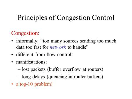 "Principles of Congestion Control Congestion: informally: ""too many sources sending too much data too fast for network to handle"" different from flow control!"
