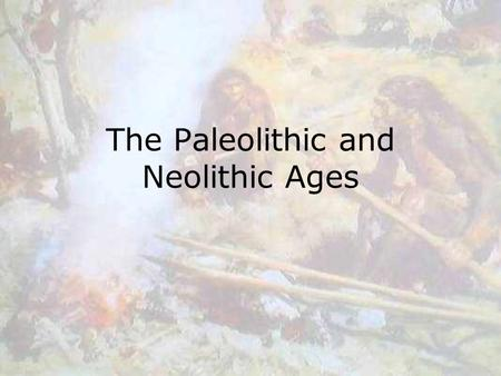 "The Paleolithic and Neolithic Ages. Paleolithic Age Paleolithic means ""old stone"" –used simple stone tools Earliest humans were nomadic –Moved from place."