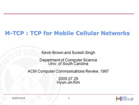 Obile etworking 2015-10-151 M-TCP : TCP for Mobile Cellular Networks Kevin Brown and Suresh Singh Department of Computer Science Univ. of South Carolina.