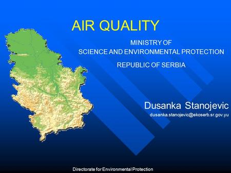 AIR QUALITY MINISTRY OF SCIENCE AND ENVIRONMENTAL PROTECTION REPUBLIC OF SERBIA Dusanka Stanojevic Directorate for.