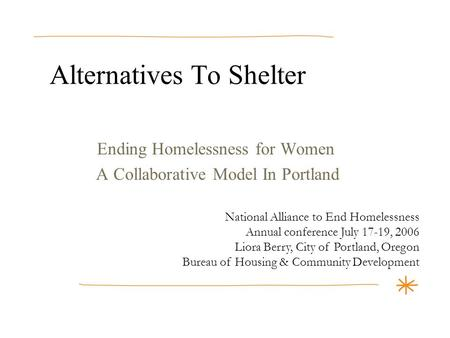 Alternatives To Shelter Ending Homelessness for Women A Collaborative Model In Portland National Alliance to End Homelessness Annual conference July 17-19,