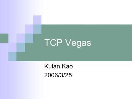 TCP Vegas Kulan Kao 2006/3/25. TCP Vegas Proposed by Brakmo and Peterson in 1995. Congestion control algorithm: using RTT time to measure the network.