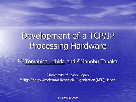 N33-6 NSS2006 Development of a TCP/IP Processing Hardware 1,2) Tomohisa Uchida and 2) Manobu Tanaka 1) University of Tokyo, Japan 2) High Energy Accelerator.