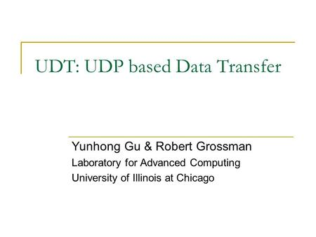 UDT: UDP based Data Transfer Yunhong Gu & Robert Grossman Laboratory for Advanced Computing University of Illinois at Chicago.