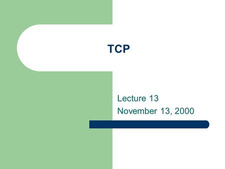 TCP Lecture 13 November 13, 2000. TCP Background Transmission Control Protocol (TCP) TCP provides much of the functionality that IP lacks: reliable service.