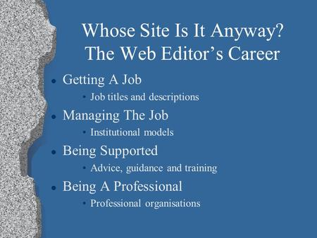 Whose Site Is It Anyway? The Web Editor's Career l Getting A Job Job titles and descriptions l Managing The Job Institutional models l Being Supported.