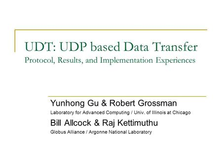 UDT: UDP based Data Transfer Protocol, Results, and Implementation Experiences Yunhong Gu & Robert Grossman Laboratory for Advanced Computing / Univ. of.