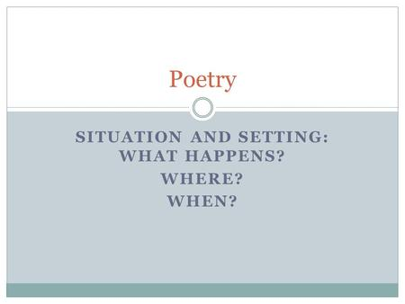 SITUATION AND SETTING: WHAT HAPPENS? WHERE? WHEN? Poetry.