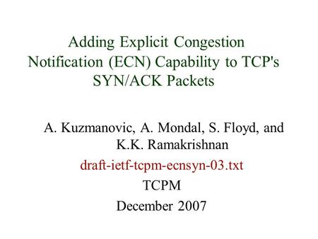 Adding Explicit Congestion Notification (ECN) Capability to TCP's SYN/ACK Packets A. Kuzmanovic, A. Mondal, S. Floyd, and K.K. Ramakrishnan draft-ietf-tcpm-ecnsyn-03.txt.