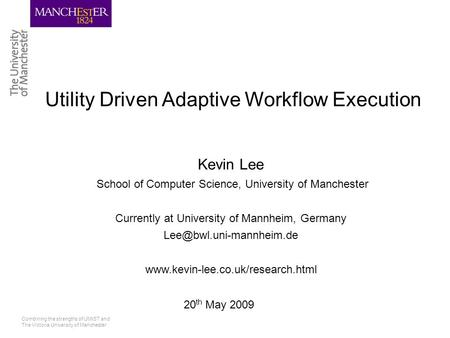 Combining the strengths of UMIST and The Victoria University of Manchester Utility Driven Adaptive Workflow Execution Kevin Lee School of Computer Science,