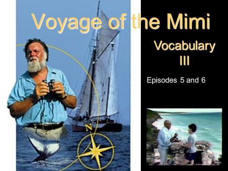 Voyage of the Mimi Vocabulary III Episodes 5 and 6.