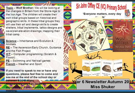 Year 6 Newsletter Autumn 2015 Miss Shuker 'Everyone matters, every day counts' Topic – Wolf Brother: We will be looking at the changes in Britain from.