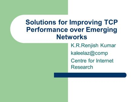 Solutions for Improving TCP Performance over Emerging Networks K.R.Renjish Kumar Centre for Internet Research.