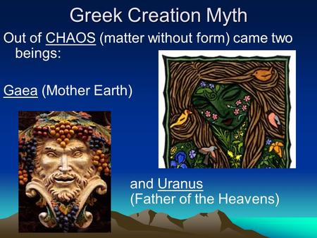 Greek Creation Myth Out of CHAOS (matter without form) came two beings: Gaea (Mother Earth) and Uranus (Father of the Heavens)